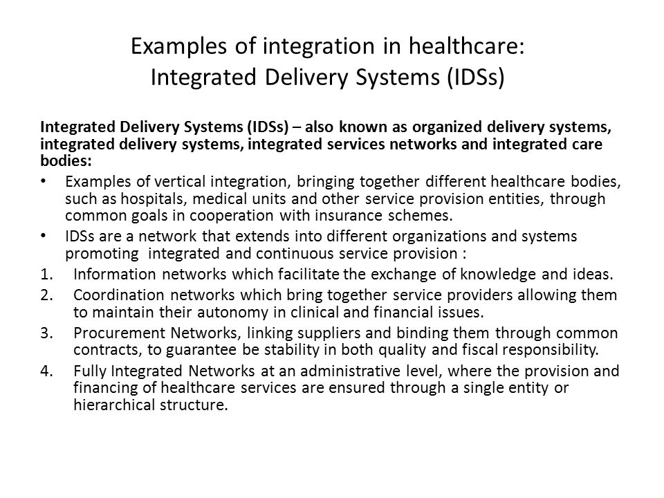 Examples of integration in healthcare: Integrated Delivery Systems (IDSs) Integrated Delivery Systems (IDSs) – also known as organized delivery system