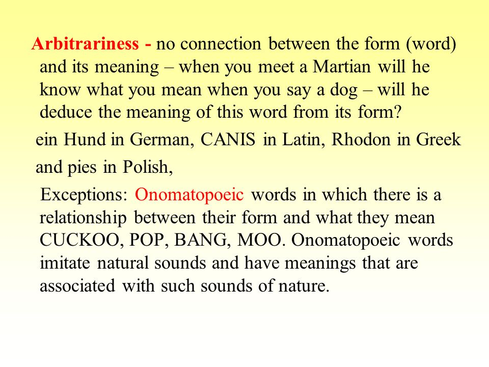 Arbitrariness - no connection between the form (word) and its meaning – when you meet a Martian will he know what you mean when you say a dog – will he deduce the meaning of this word from its form.