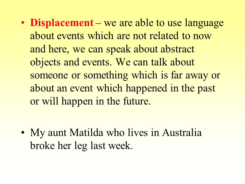 Displacement – we are able to use language about events which are not related to now and here, we can speak about abstract objects and events. We can