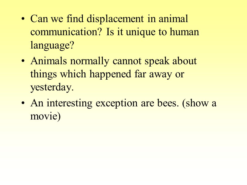 Can we find displacement in animal communication? Is it unique to human language? Animals normally cannot speak about things which happened far away o