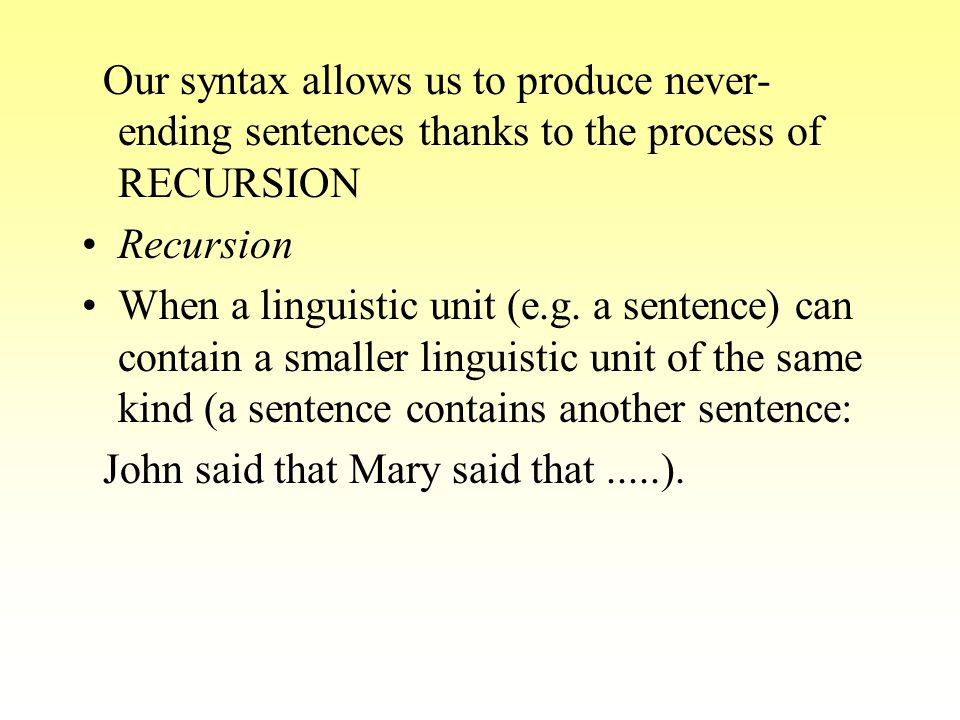 Our syntax allows us to produce never- ending sentences thanks to the process of RECURSION Recursion When a linguistic unit (e.g. a sentence) can cont