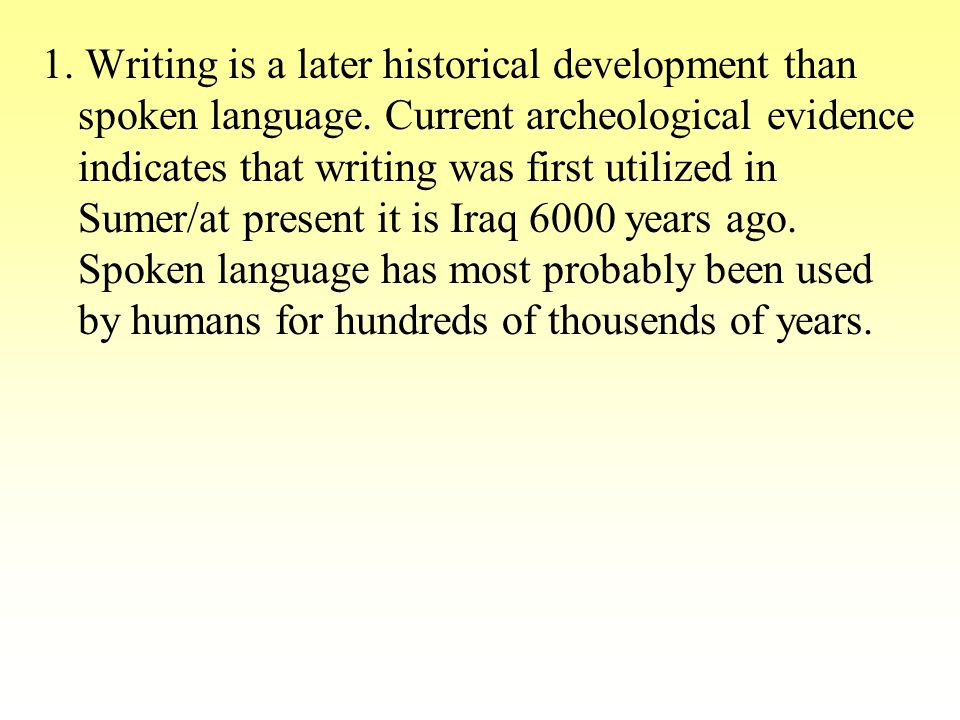 1. Writing is a later historical development than spoken language. Current archeological evidence indicates that writing was first utilized in Sumer/a