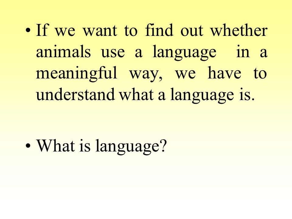 If we want to find out whether animals use a language in a meaningful way, we have to understand what a language is.