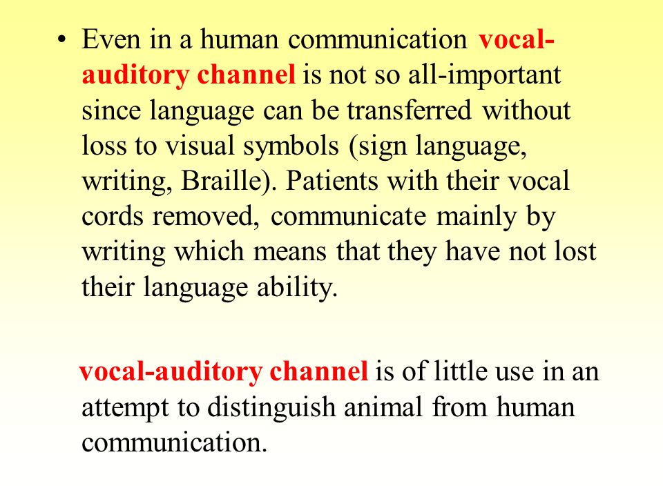 Even in a human communication vocal- auditory channel is not so all-important since language can be transferred without loss to visual symbols (sign l