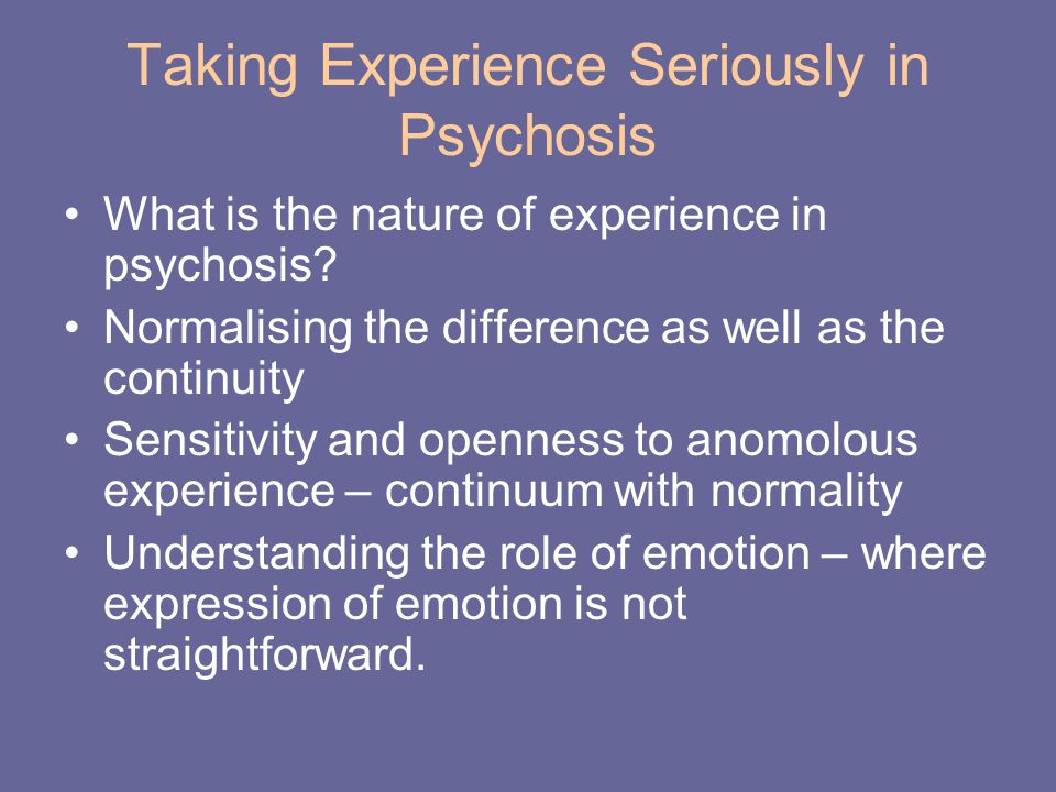 Taking Experience Seriously in Psychosis What is the nature of experience in psychosis? Normalising the difference as well as the continuity Sensitivi