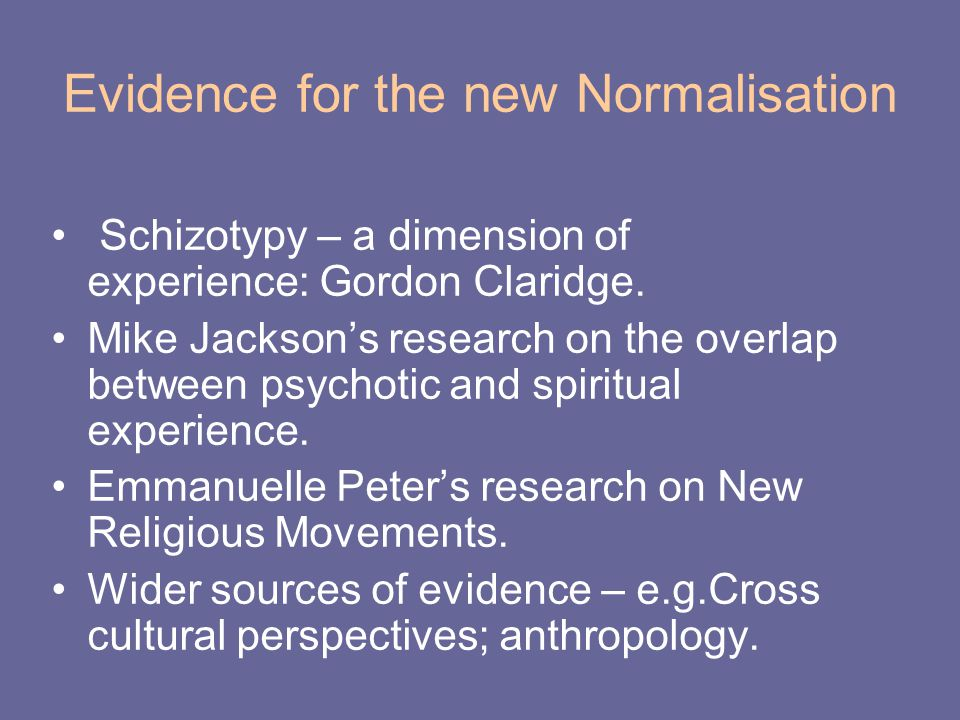 Evidence for the new Normalisation Schizotypy – a dimension of experience: Gordon Claridge. Mike Jackson's research on the overlap between psychotic a