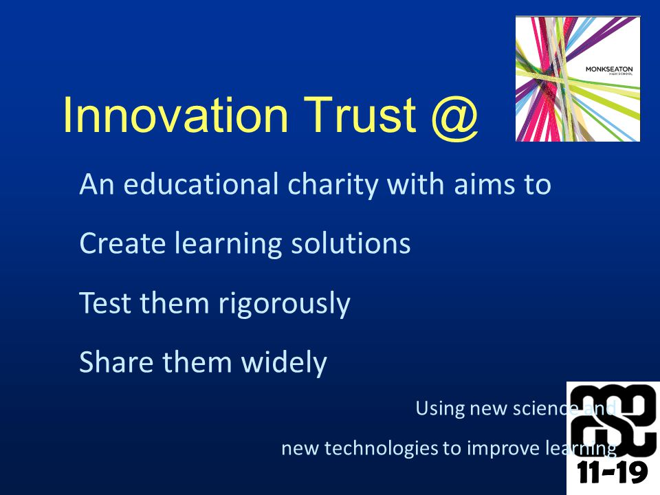 11-19 Innovation Trust @ An educational charity with aims to Create learning solutions Test them rigorously Share them widely Using new science and new technologies to improve learning