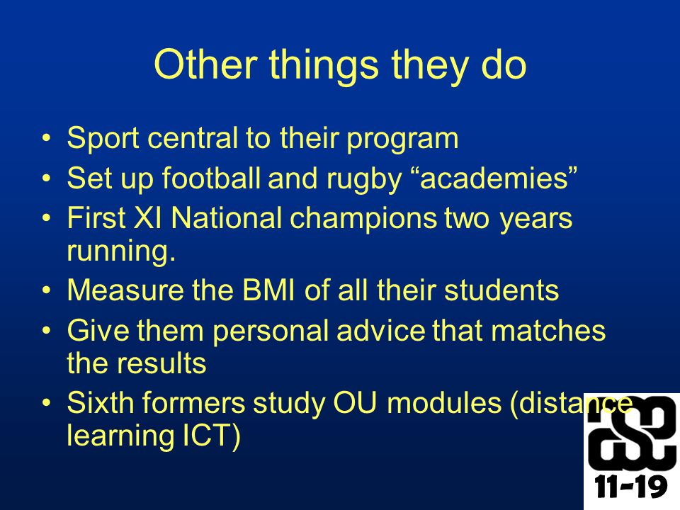 11-19 Other things they do Sport central to their program Set up football and rugby academies First XI National champions two years running.