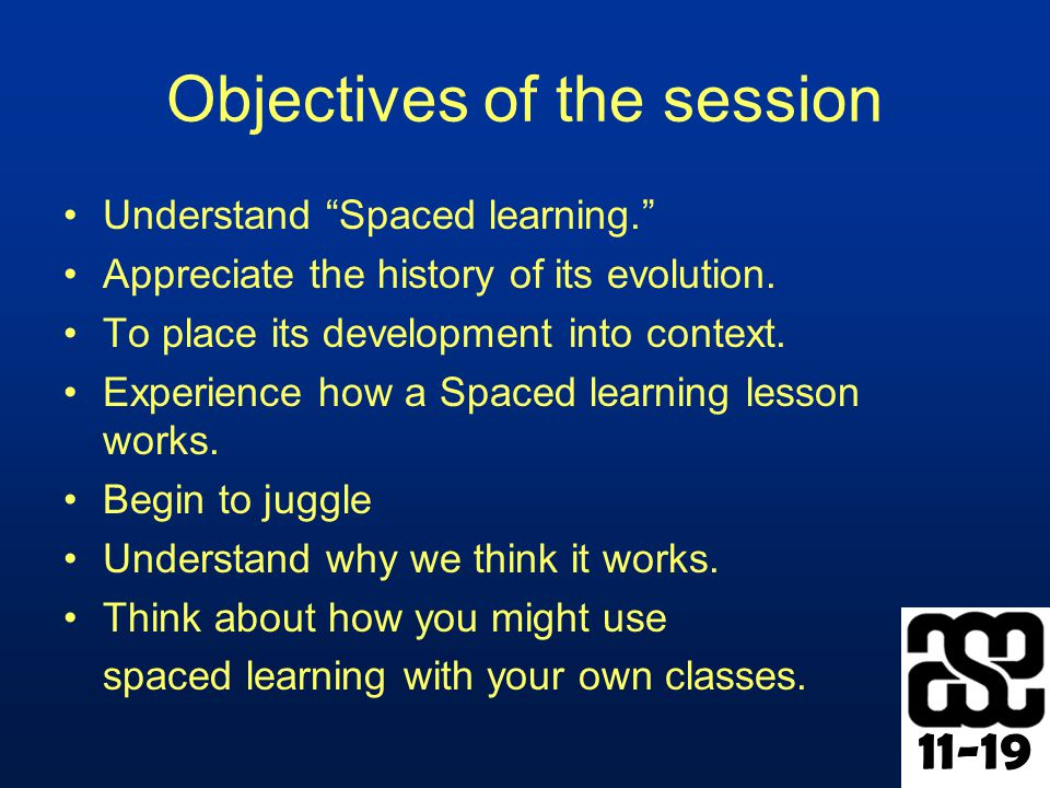 Objectives of the session Understand Spaced learning. Appreciate the history of its evolution.