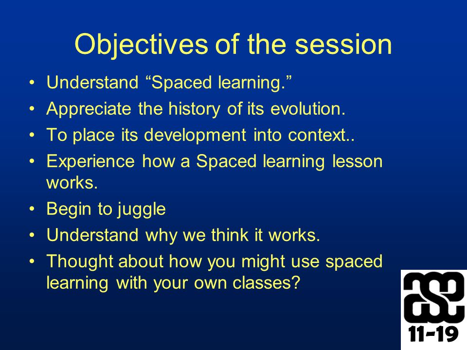 11-19 Objectives of the session Understand Spaced learning. Appreciate the history of its evolution.
