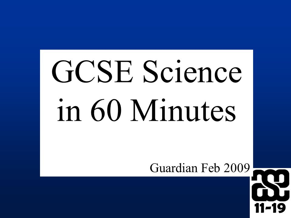 11-19 GCSE Science in 60 Minutes Guardian Feb 2009