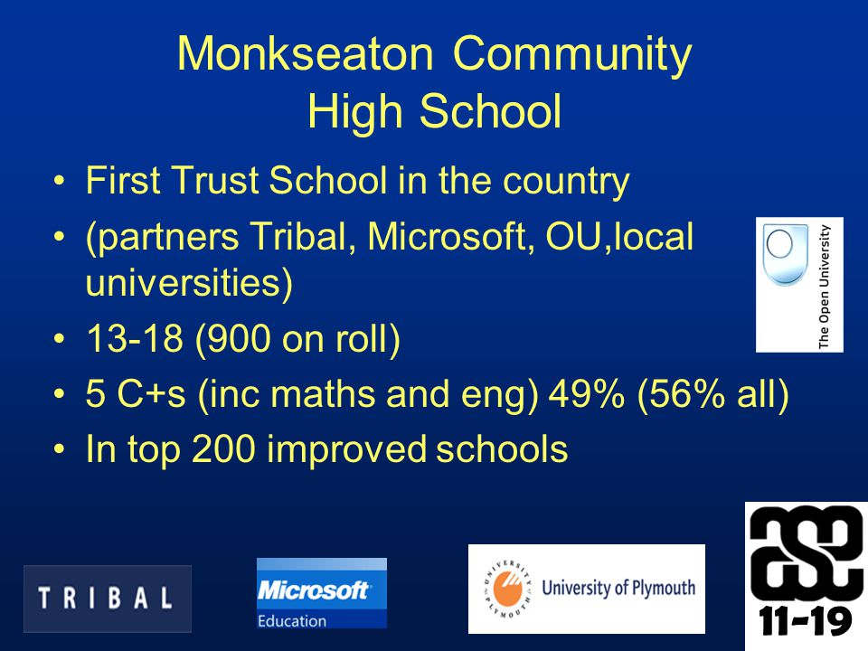 11-19 Monkseaton Community High School First Trust School in the country (partners Tribal, Microsoft, OU,local universities) 13-18 (900 on roll) 5 C+s (inc maths and eng) 49% (56% all) In top 200 improved schools