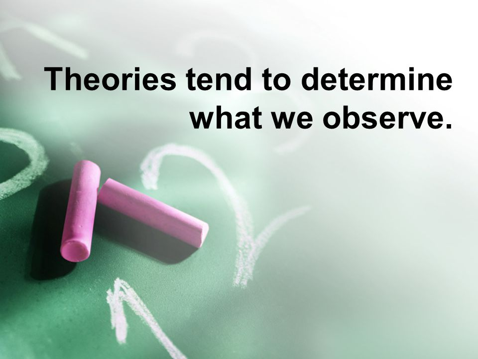 Theories tend to determine what we observe.