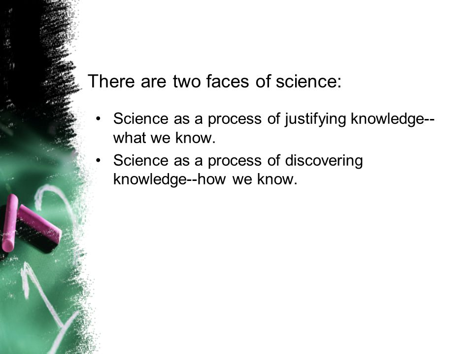 There are two faces of science: Science as a process of justifying knowledge-- what we know.