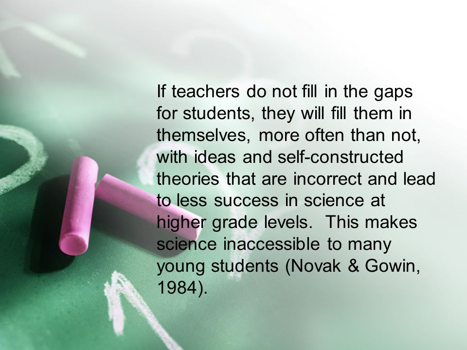 If teachers do not fill in the gaps for students, they will fill them in themselves, more often than not, with ideas and self-constructed theories that are incorrect and lead to less success in science at higher grade levels.