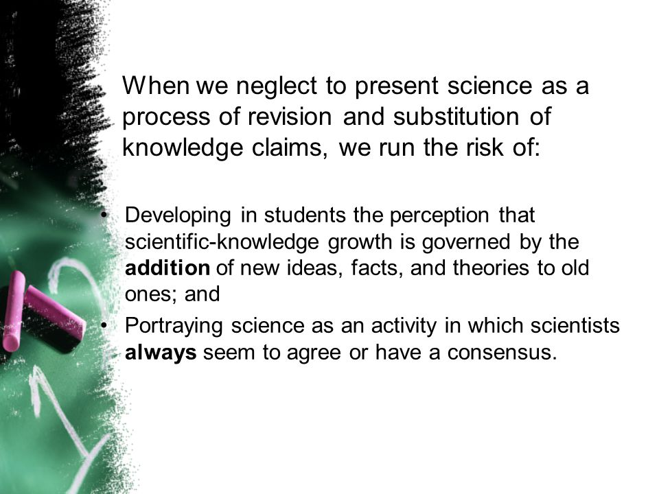 When we neglect to present science as a process of revision and substitution of knowledge claims, we run the risk of: Developing in students the perception that scientific-knowledge growth is governed by the addition of new ideas, facts, and theories to old ones; and Portraying science as an activity in which scientists always seem to agree or have a consensus.