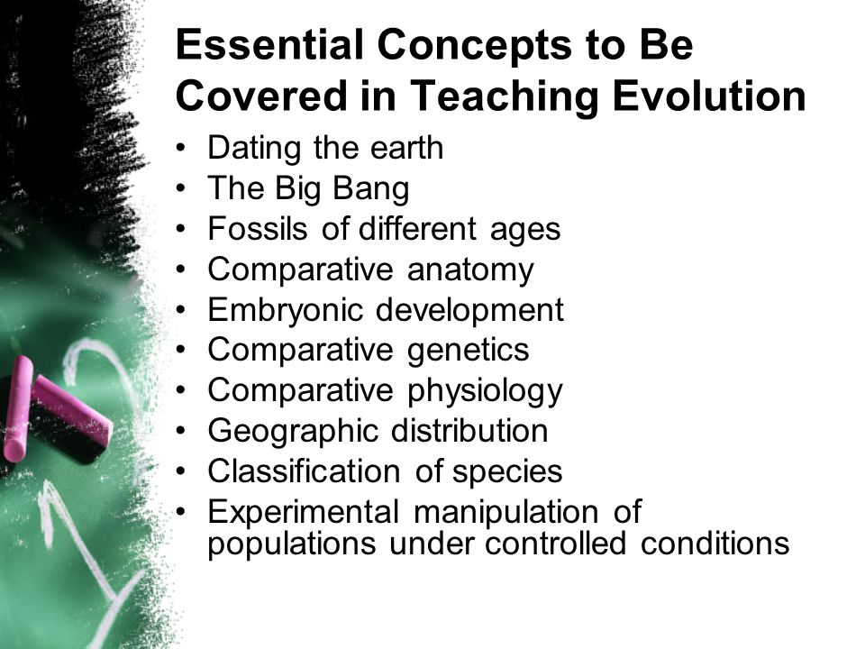 Essential Concepts to Be Covered in Teaching Evolution Dating the earth The Big Bang Fossils of different ages Comparative anatomy Embryonic development Comparative genetics Comparative physiology Geographic distribution Classification of species Experimental manipulation of populations under controlled conditions