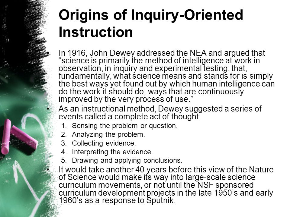 Origins of Inquiry-Oriented Instruction In 1916, John Dewey addressed the NEA and argued that science is primarily the method of intelligence at work in observation, in inquiry and experimental testing; that, fundamentally, what science means and stands for is simply the best ways yet found out by which human intelligence can do the work it should do, ways that are continuously improved by the very process of use. As an instructional method, Dewey suggested a series of events called a complete act of thought.