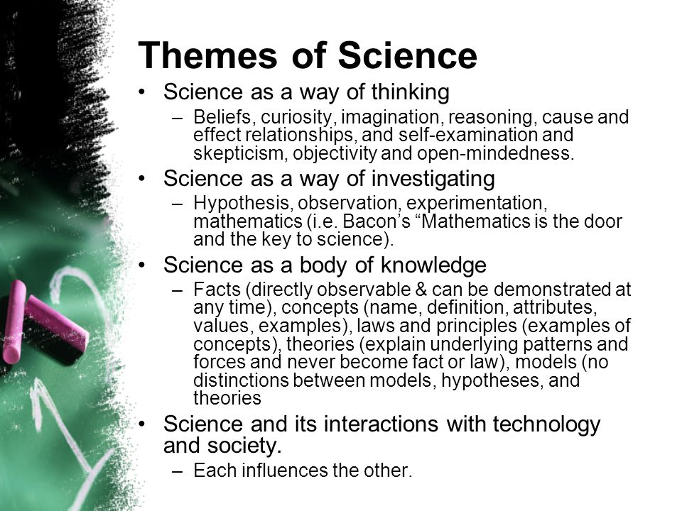 Themes of Science Science as a way of thinking –Beliefs, curiosity, imagination, reasoning, cause and effect relationships, and self-examination and skepticism, objectivity and open-mindedness.