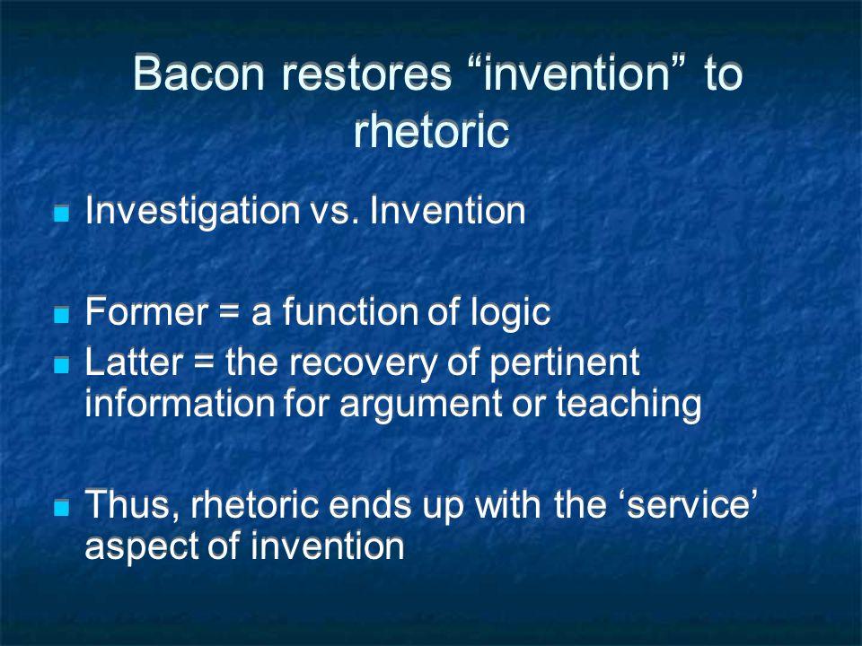 Bacon restores invention to rhetoric Investigation vs.