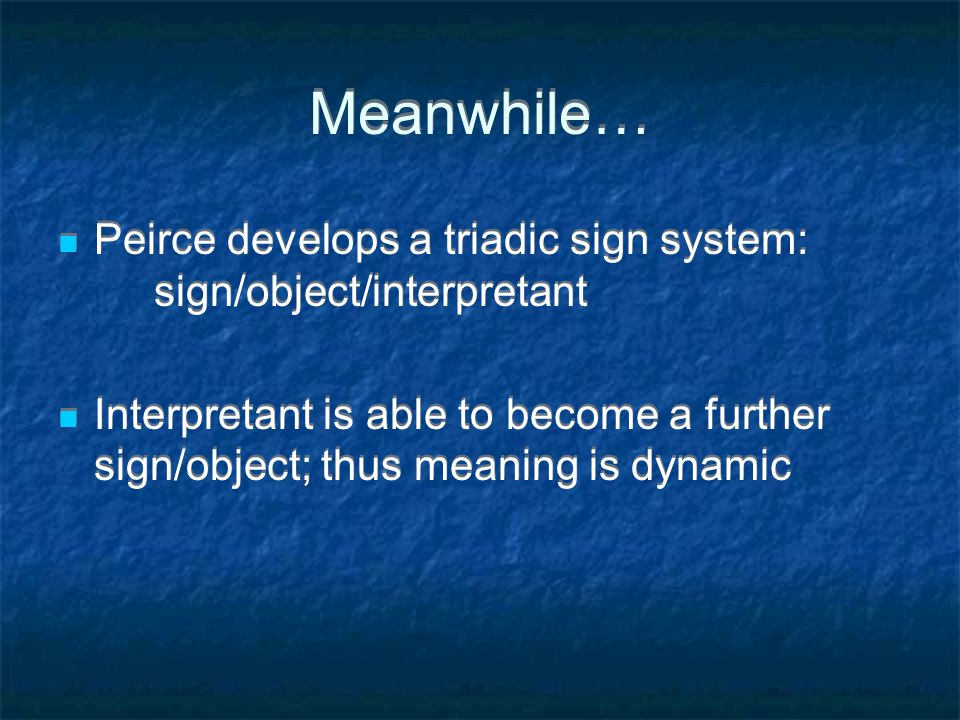 Meanwhile… Peirce develops a triadic sign system: sign/object/interpretant Interpretant is able to become a further sign/object; thus meaning is dynamic Peirce develops a triadic sign system: sign/object/interpretant Interpretant is able to become a further sign/object; thus meaning is dynamic