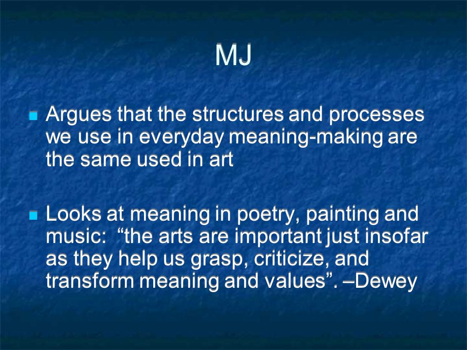 MJ Argues that the structures and processes we use in everyday meaning-making are the same used in art Looks at meaning in poetry, painting and music: the arts are important just insofar as they help us grasp, criticize, and transform meaning and values .