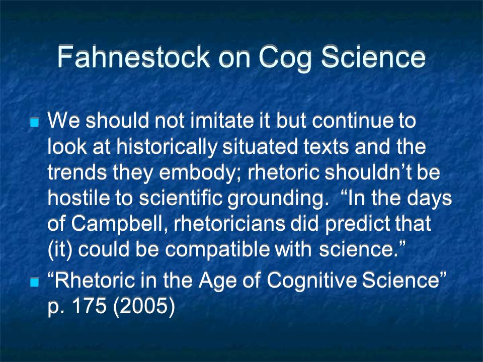 Fahnestock on Cog Science We should not imitate it but continue to look at historically situated texts and the trends they embody; rhetoric shouldn't be hostile to scientific grounding.