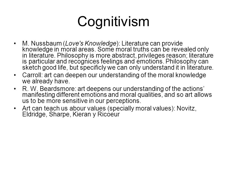 Cognitivism M. Nussbaum (Love's Knowledge): Literature can provide knowledge in moral areas. Some moral truths can be revealed only in literature. Phi