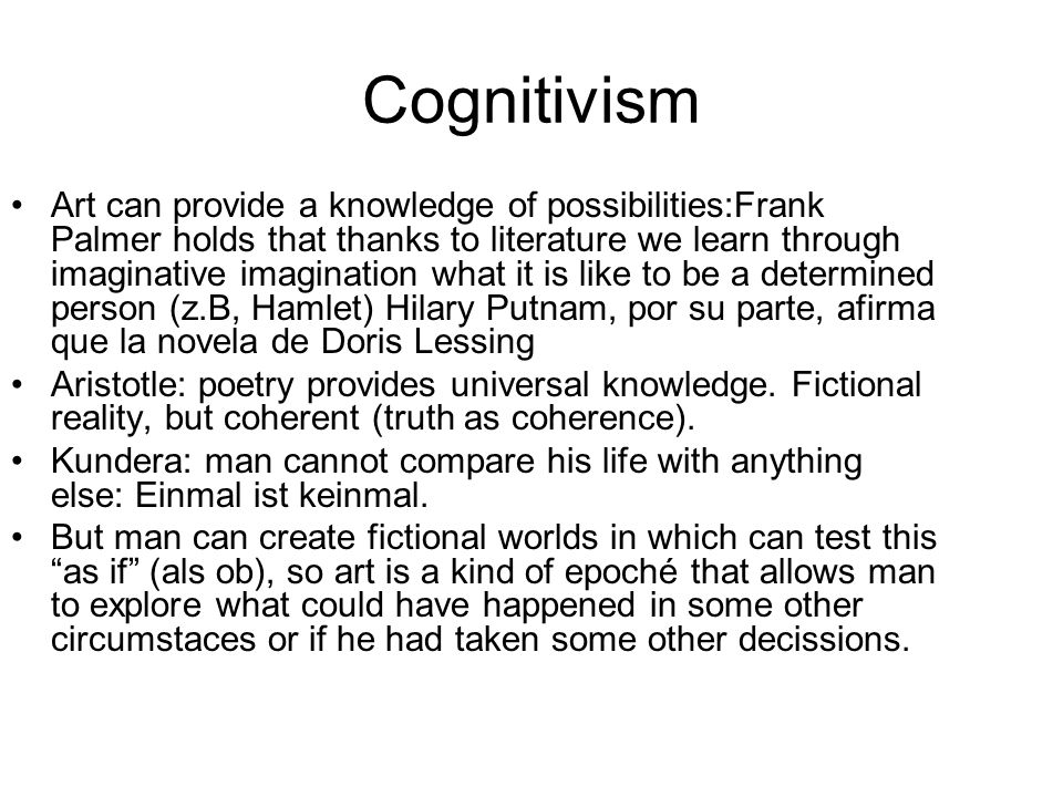Cognitivism Art can provide a knowledge of possibilities:Frank Palmer holds that thanks to literature we learn through imaginative imagination what it