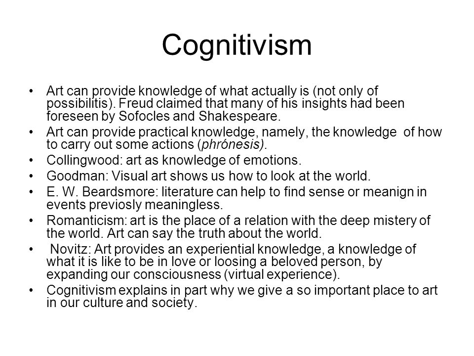 Cognitivism Art can provide knowledge of what actually is (not only of possibilitis). Freud claimed that many of his insights had been foreseen by Sof