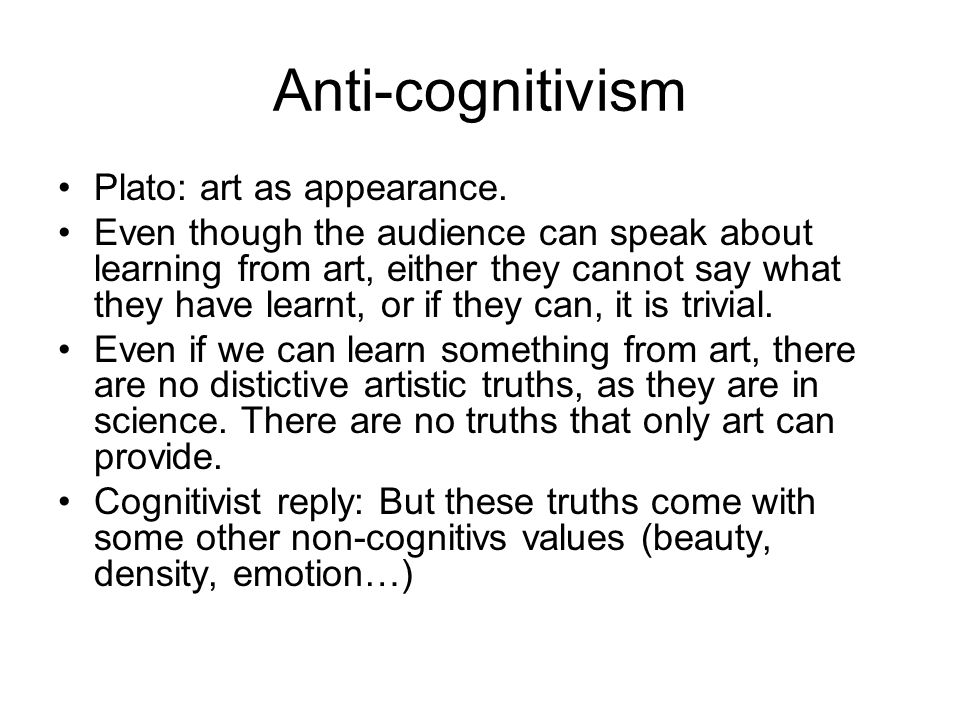 Anti-cognitivism Plato: art as appearance. Even though the audience can speak about learning from art, either they cannot say what they have learnt, o