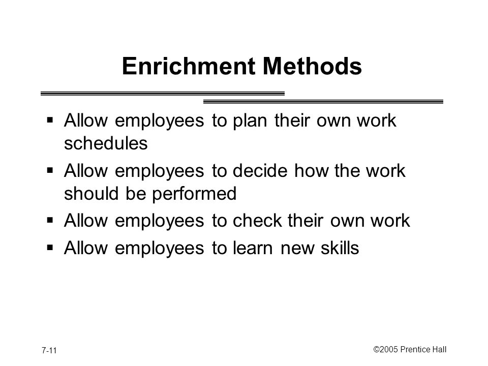 7-11 ©2005 Prentice Hall Enrichment Methods  Allow employees to plan their own work schedules  Allow employees to decide how the work should be performed  Allow employees to check their own work  Allow employees to learn new skills