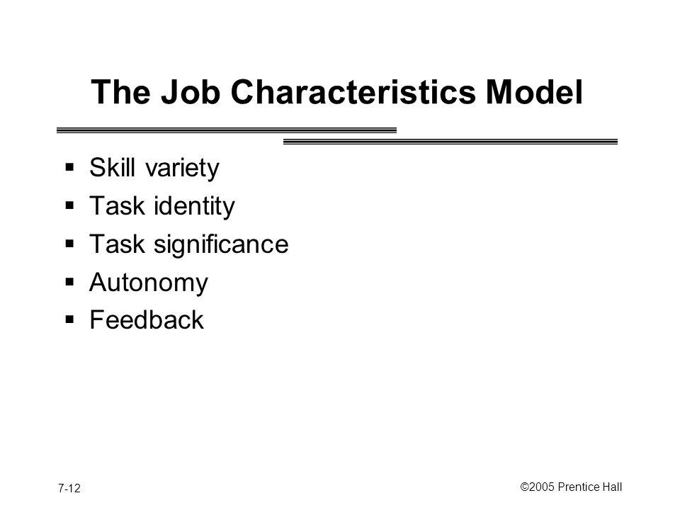 7-12 ©2005 Prentice Hall The Job Characteristics Model  Skill variety  Task identity  Task significance  Autonomy  Feedback