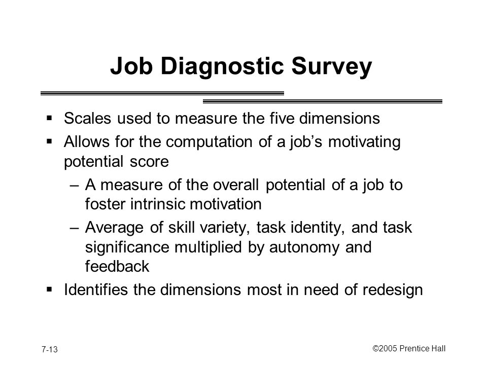 7-13 ©2005 Prentice Hall Job Diagnostic Survey  Scales used to measure the five dimensions  Allows for the computation of a job's motivating potential score –A measure of the overall potential of a job to foster intrinsic motivation –Average of skill variety, task identity, and task significance multiplied by autonomy and feedback  Identifies the dimensions most in need of redesign