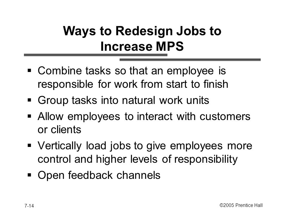 7-14 ©2005 Prentice Hall Ways to Redesign Jobs to Increase MPS  Combine tasks so that an employee is responsible for work from start to finish  Group tasks into natural work units  Allow employees to interact with customers or clients  Vertically load jobs to give employees more control and higher levels of responsibility  Open feedback channels