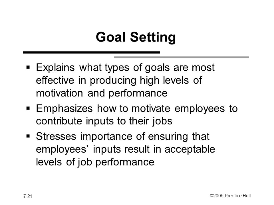 7-21 ©2005 Prentice Hall Goal Setting  Explains what types of goals are most effective in producing high levels of motivation and performance  Emphasizes how to motivate employees to contribute inputs to their jobs  Stresses importance of ensuring that employees' inputs result in acceptable levels of job performance