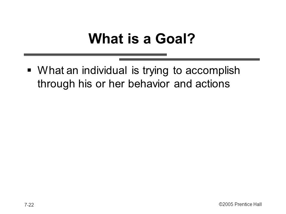 7-22 ©2005 Prentice Hall What is a Goal.