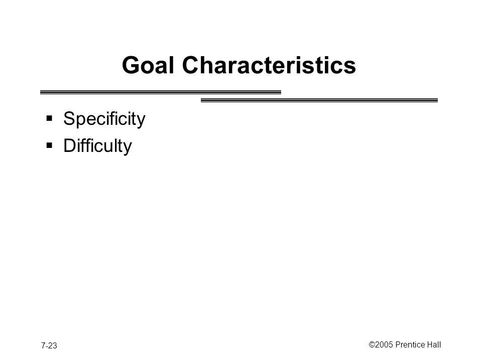 7-23 ©2005 Prentice Hall Goal Characteristics  Specificity  Difficulty