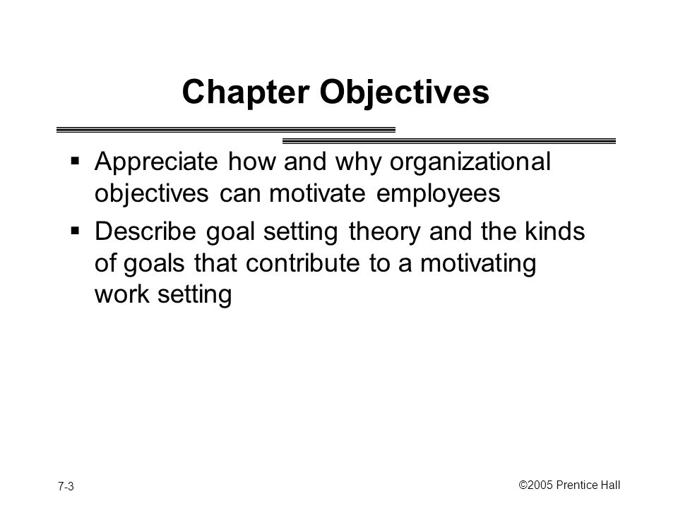 7-3 ©2005 Prentice Hall Chapter Objectives  Appreciate how and why organizational objectives can motivate employees  Describe goal setting theory and the kinds of goals that contribute to a motivating work setting