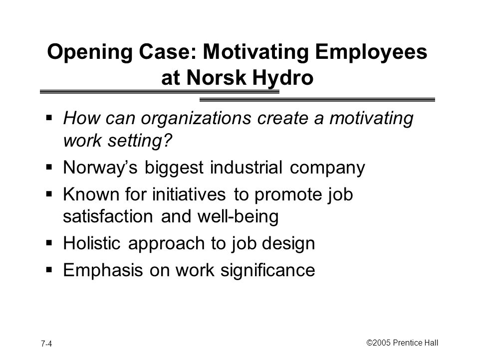 7-4 ©2005 Prentice Hall Opening Case: Motivating Employees at Norsk Hydro  How can organizations create a motivating work setting.