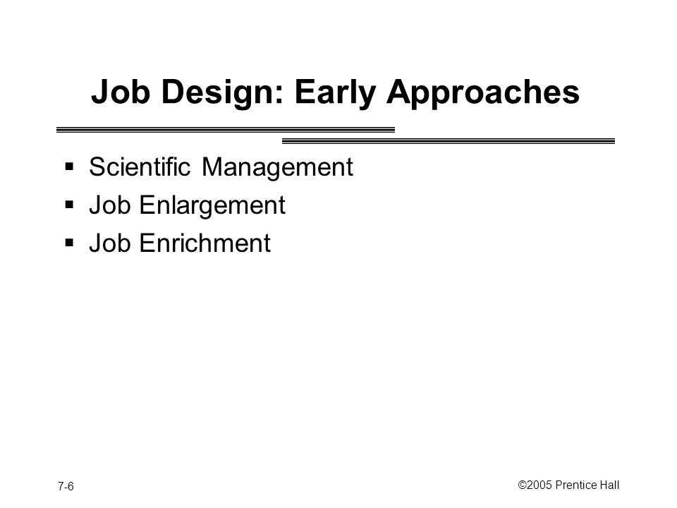 7-6 ©2005 Prentice Hall Job Design: Early Approaches  Scientific Management  Job Enlargement  Job Enrichment