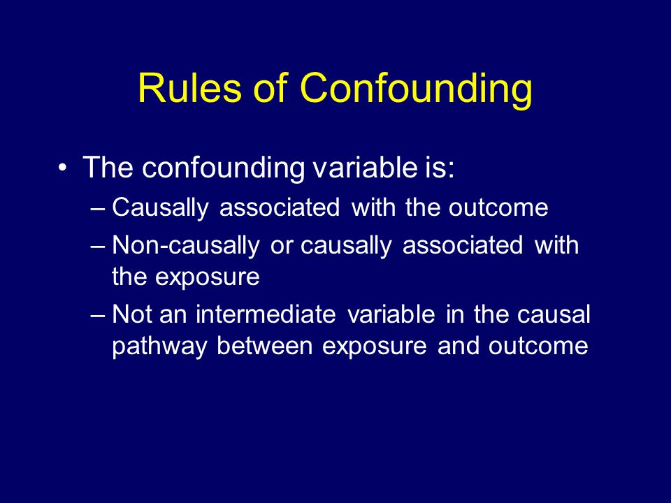 Rules of Confounding The confounding variable is: –Causally associated with the outcome –Non-causally or causally associated with the exposure –Not an intermediate variable in the causal pathway between exposure and outcome