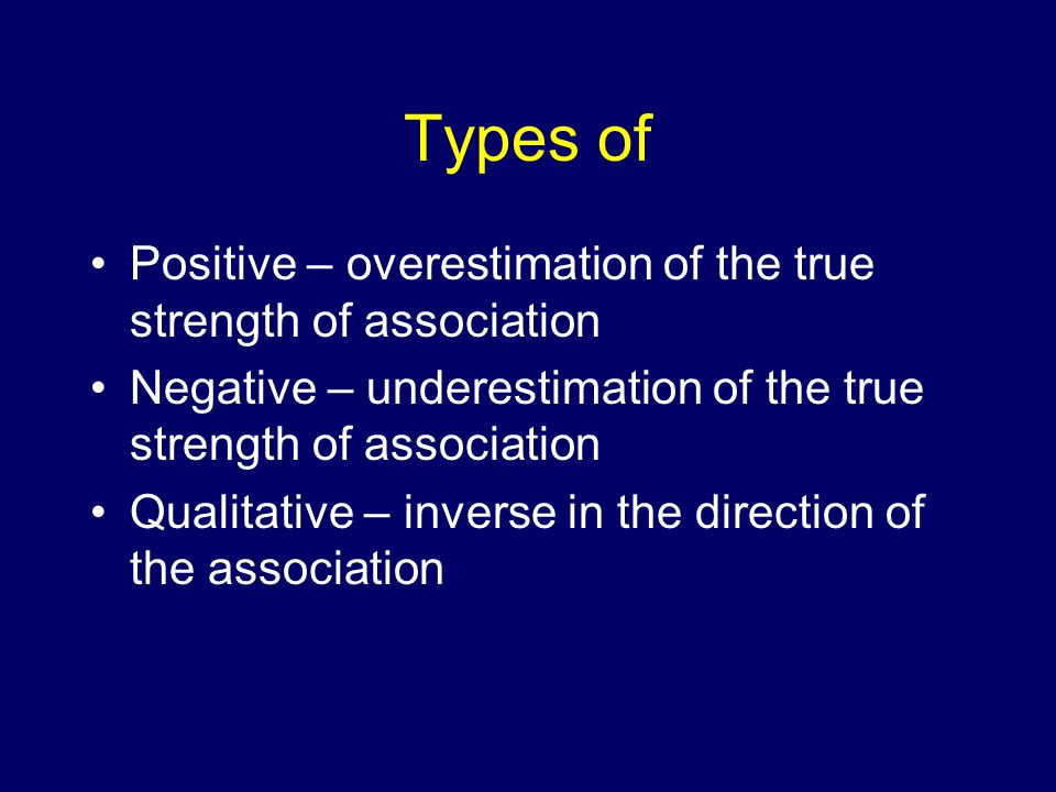 Types of Positive – overestimation of the true strength of association Negative – underestimation of the true strength of association Qualitative – inverse in the direction of the association