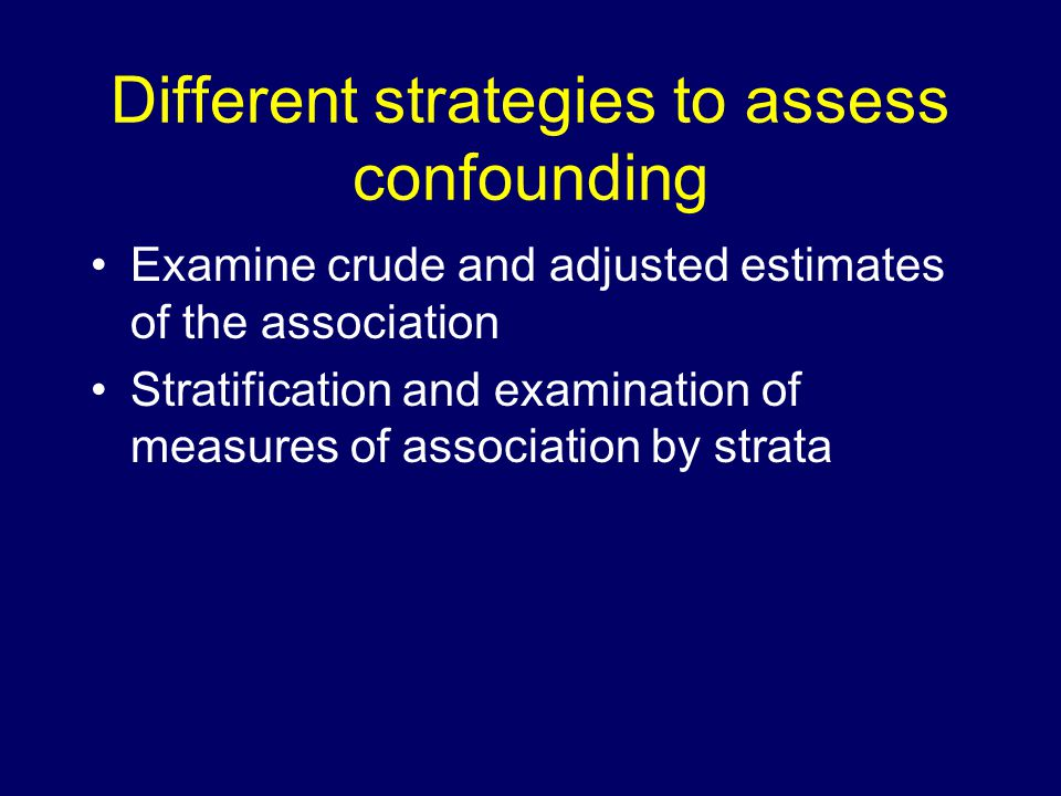 Different strategies to assess confounding Examine crude and adjusted estimates of the association Stratification and examination of measures of association by strata