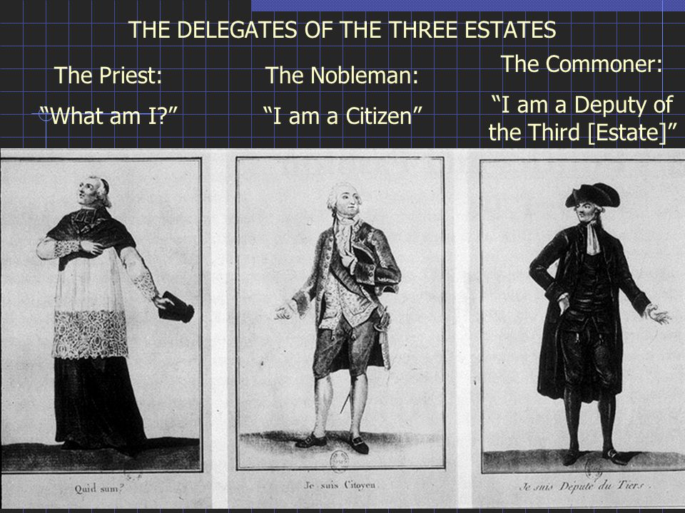 THE DELEGATES OF THE THREE ESTATES The Priest: What am I The Nobleman: I am a Citizen The Commoner: I am a Deputy of the Third [Estate]