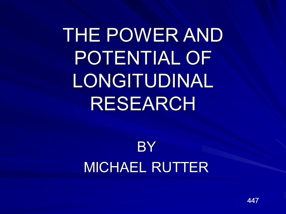 THE POWER AND POTENTIAL OF LONGITUDINAL RESEARCH BY MICHAEL RUTTER 447