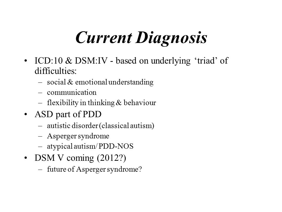 Current Diagnosis ICD:10 & DSM:IV - based on underlying 'triad' of difficulties: –social & emotional understanding –communication –flexibility in thinking & behaviour ASD part of PDD –autistic disorder (classical autism) –Asperger syndrome –atypical autism/ PDD-NOS DSM V coming (2012 ) –future of Asperger syndrome
