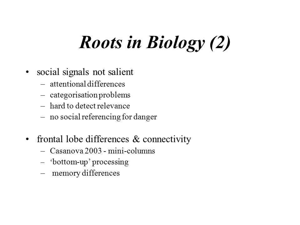 Roots in Biology (2) social signals not salient –attentional differences –categorisation problems –hard to detect relevance –no social referencing for danger frontal lobe differences & connectivity –Casanova 2003 - mini-columns –' bottom-up' processing – memory differences