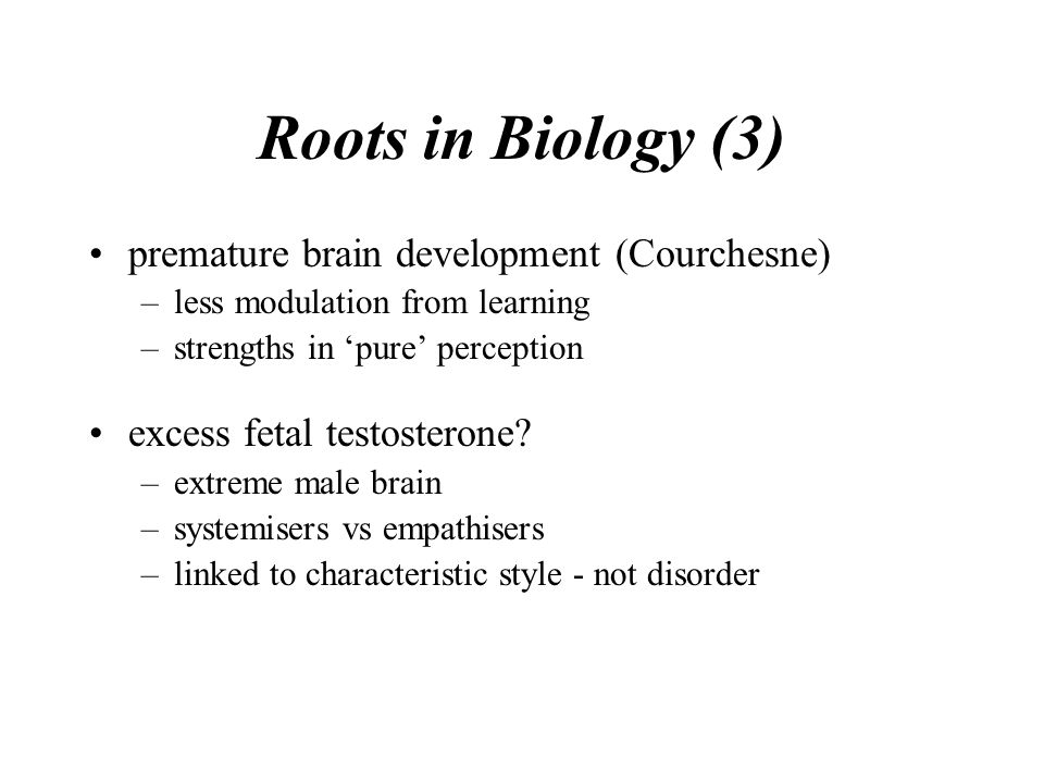 Roots in Biology (3) premature brain development (Courchesne) –less modulation from learning –strengths in 'pure' perception excess fetal testosterone.