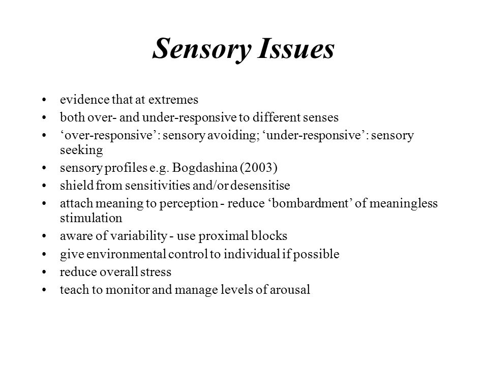 Sensory Issues evidence that at extremes both over- and under-responsive to different senses 'over-responsive': sensory avoiding; 'under-responsive': sensory seeking sensory profiles e.g.